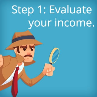 Step 1: Evaluate your income.